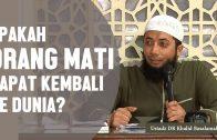 Apakah Ruh Orang Mati Bisa Kembali Lagi? Ustadz DR Khalid Basalamah, MA