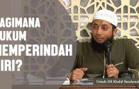 Bagaimana Hukum Memperindah Diri? Ustadz DR Khalid Basalamah, MA