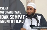 Nasehat Bagi Orang Yang Tidak Sempat Menuntut Ilmu, Ustadz DR Khalid Basalamah, MA