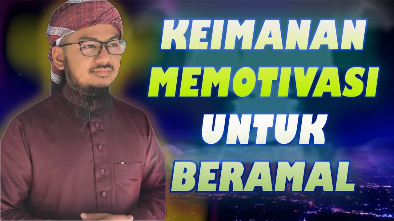 Ustaz Ahmad Hasyimi : Keimanan Memotivasi Untuk Beramal